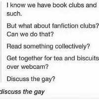 Fanfiction, Memes, and Tumblr: I know we have book clubs and  such  But what about fanfiction clubs?  Can we do that?  Read something collectively?  Get together for tea and biscuits  over webcam?  Discuss the gay?  discuss the gay supernatural spn spnfamily castiel mishacollins cockles destiel deanwinchester samwinchester marksheppard crowley jensenackles jaredpadalecki winchester sabriel twistandshout osricchau superwholock bobbysinger teamfreewill fandom markpellegrino impala casifer alwayskeepfighting akf tumblr robbenedict chuckshurley spncast