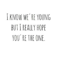 Hope, One, and You: I KNOW WE'RE YOUNG  BUT I REALLY HOPE  YOU RE THE ONE