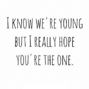 https://iglovequotes.net/: I KNOW WE'RE YOUNG  BUT I REALLY HOPE  YOU RE THE ONE https://iglovequotes.net/