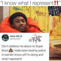 "meekmill isnt getting nothing twisted‼️ 📸: @kodaklens Follow @bars for more ➡️ DM 5 FRIENDS: ""I know what I represent!!""  (i  Meek Mill  @MeekMill  Don't address me about no Super  Bowl 9oreally been beat by police  in real life I know wtf I'm doing and  what I represent! meekmill isnt getting nothing twisted‼️ 📸: @kodaklens Follow @bars for more ➡️ DM 5 FRIENDS"