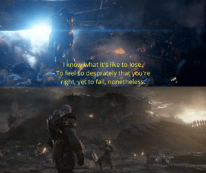 Fail, Lost, and Avengers: I know what it's like to lose  To feel so  desprately that you're  right, yet to fail, nonetheless In Avengers: Infinity War (2018), Thanos talks about how he knows what it's like to lose. This is referring to him 4 years prior when he lost against the Avengers.