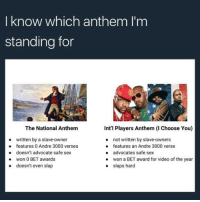Andre 3000, Blackpeopletwitter, and Sex: I know which anthem I'm  standing for  The National Anthem  written by a slave-owner  doesn't advocate safe sex  doesn't even slap  Int'l Players Anthem (I Choose You)  not written by slave-owners  features an Andre 3000 verse  advocates safe sex  won a BET award for video of the year  slaps hard  e features 0 Andre 3000 verses  .won 0 BET awards  . <p>#NotMyAnthem (via /r/BlackPeopleTwitter)</p>