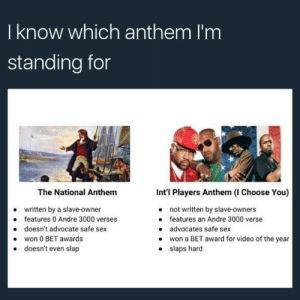 #NotMyAnthem: I know which anthem I'm  standing for  The National Anthem  written by a slave-owner  doesn't advocate safe sex  doesn't even slap  Int'l Players Anthem (I Choose You)  not written by slave-owners  features an Andre 3000 verse  advocates safe sex  won a BET award for video of the year  slaps hard  e features 0 Andre 3000 verses  .won 0 BET awards  . #NotMyAnthem