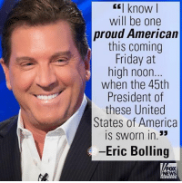 "Today on ""Cashin' In,"" Eric Bolling gave his best wishes to the incoming President of the United States.: I know  will be one  proud American  this coming  Friday at  high noon.  when the 45th  President of  these United  States of America  is sworn in.""  Eric Bolling  FOX  NEWS Today on ""Cashin' In,"" Eric Bolling gave his best wishes to the incoming President of the United States."