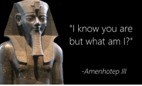 "I Know You Are But What Am I: ""I know you are  but what am I?""  Amenhotep"