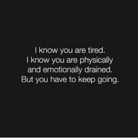 I know you are tired  I know you are physically  and emotionally drained.  But you have to keep going. Keep going and don't stop. letsgo
