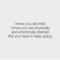 You, Tired, and I Know: I know you are tired  I know you are physically  and emotionally drained.  But you have to keep going.