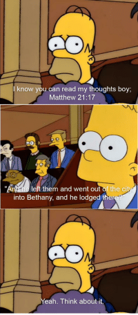 """The Simpsons, Yeah, and Dank Christian: I know you-can read my thoughts boy;  Matthew 21:17  """"Andhe left them and went out of the city  into Bethany, and he lodged ther  Yeah. Think about it"""