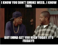 YOYO: I KNOW YOU DON'T SMOKE WEED I KNOW  THIS  BUT IMMA GET YOU HIGH TODAY ITS  FRIDAY!! YOYO