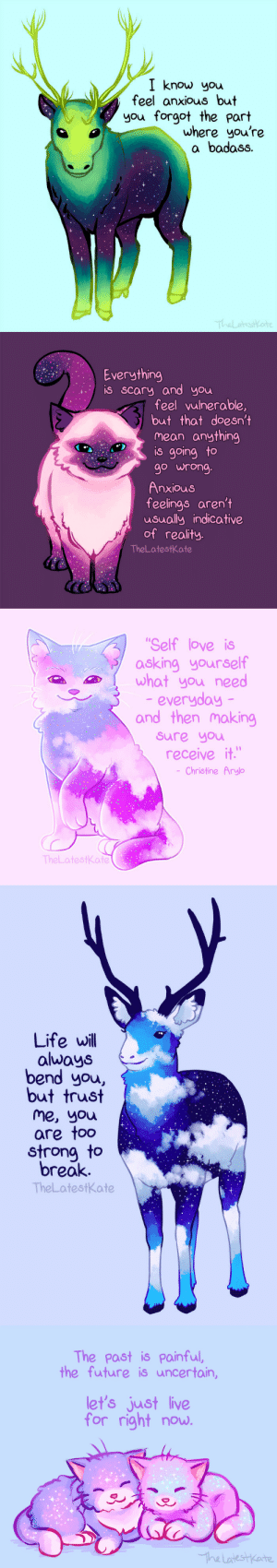 designwrld:    CUTE ANIMAL ILLUSTRATIONS MERGED WITH POWERFUL MOTIVATIONAL QUOTES   : I know you  feel anxious but  you forgot the part  where you're  a badass.   Everything  is Scary and you  feelvulnerable,  but that doesn't  mean anything  is going to  go wrong  feelings aren't  usually indicative  of reality.  TheLatestKate   Self love is  asking yourself  what you need  everyday  and then making  sure you  receive it  Christine Arylo  TheLatestkate   Life will  always  bend you,  but trust  me, you  are too  strong to  break.  TheLatestk.ate   The past is painful,  the future is uncertain,  let's just live  for right now designwrld:    CUTE ANIMAL ILLUSTRATIONS MERGED WITH POWERFUL MOTIVATIONAL QUOTES