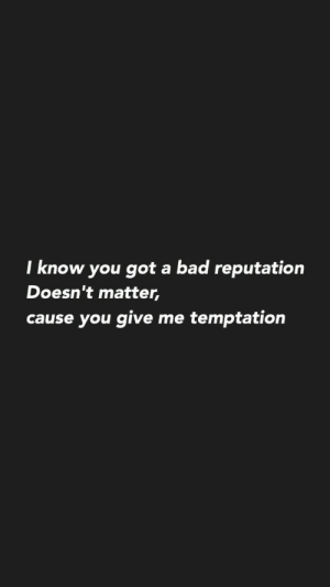 i know you: I know you got a bad reputation  Doesn't matter,  cause you give me temptation