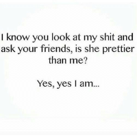 💯: I know you look at my shit and  ask your friends, is she prettier  than me?  Yes, yes I am... 💯