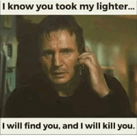😂😂😂😂: I know you took my lighter...  I will find you, and I will kill you. 😂😂😂😂