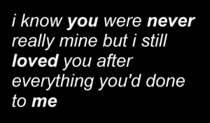 Never, Mine, and You: i know you were never  really mine but i still  loved you after  everything you'd do  to me  ne