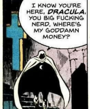 Fucking, Money, and Nerd: I KNOW YOU'RE  HERE, DRACULA  YOU BIG FUCKING  NERD. WHERE'S  MY GODDAMN  MONEY? Dracula the Freeloader
