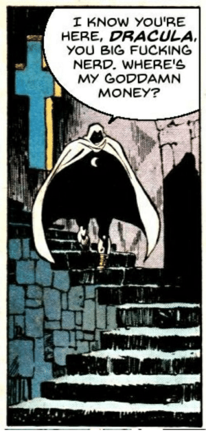 me irl: I KNOW YOU'RE  HERE, DRACULA  YOU BIG FUCKING  NERD. WHERE'S  MY GODDAMN  MONEY? me irl