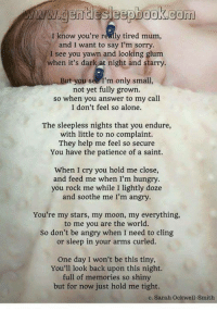 So Shiny: I know you're really tired mum,  and I want to say I'm sorry  I see you yawn and looking glum  when it's dark at night and starry  t you see I'm only small  not yet fully grown.  so when you answer to my call  I don't feel so alone.  The sleepless nights that you endure,  with little to no complaint.  They help me feel so secure  You have the patience of a saint.  When I cry you hold me close,  and feed me when I'm hungry  you rock me while I lightly doze  and soothe me I'm angry  You're my stars, my moon, my everything,  to me you are the world.  So don't be angry when I need to cling  or sleep in your arms curled.  One day I won't be this tiny,  You'll look back upon this night.  full of memories so shiny  but for now just hold me tight.  e, Sarah Ockwell-Smith