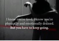 I know you're tired, Iknow you're  physically and emotionally drained.  But you have to keep going. Just a little reminder