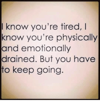 I know you're tired,  know you're physically  and emotionally  drained. But you have  to keep going ~Gru