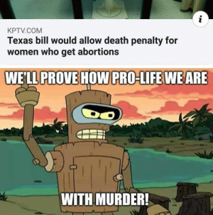 scifiseries:  Kill all humans!: i  KPTV.COM  Texas bill would allow death penalty for  women who get abortions  WE'LL PROVE HOW PRO-LIFE WEARE  DO  TY  WITH MURDER! scifiseries:  Kill all humans!