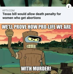 Life, Death, and Texas: i  KPTV.COM  Texas bill would allow death penalty for  women who get abortions  WELL PROVE HOW PRO-LIFE WE ARE  DO  WITH MURDER!