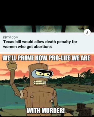 Yee haw state: i  KPTV.COM  Texas bill would allow death penalty for  women who get abortions  WELL PROVE HOW PRO-LIFE WE ARE  WITH MURDER! Yee haw state