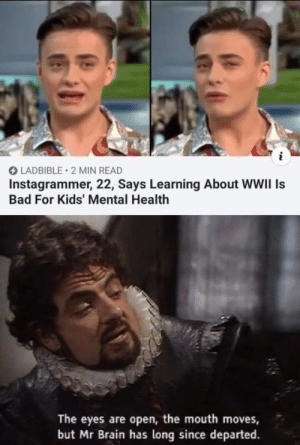 Microscopic Brain Time: i  LADBIBLE 2 MIN READ  Instagrammer, 22, Says Learning About WWII Is  Bad For Kids' Mental Health  The eyes are open, the mouth moves,  but Mr Brain has long since departed Microscopic Brain Time
