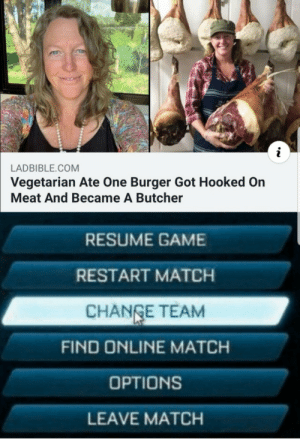 I'm still laughing: i  LADBIBLE.COM  Vegetarian Ate One Burger Got Hooked On  Meat And Became A Butcher  RESUME GAME  RESTART MATCH  CHANGE TEAM  FIND ONLINE MATCH  OPTIONS  LEAVE MATCH I'm still laughing