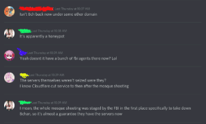 This actually insane hot take about the Christchurch Shooting in a Discord server I'm in.: i Last Thursday at 10:37 AM  Isn't 8ch back now under some other domain  Last Thursday at 10:38 AM  It's apparently a honeypot  E Last Thursday at 10:39 AM  Yeah doesnt it have a bunch of fbi agents there now? Lol  Last Thursday at 10:39 AM  The servers themselves weren't seized were they?  I know Cloudflare cut service to then after the mosque shooting  Last Thursday at 10:39 AM  I mean, the whole mosque shooting was staged by the FBI in the first place specifically to take down  8chan, so it's almost a guarantee they have the servers now This actually insane hot take about the Christchurch Shooting in a Discord server I'm in.