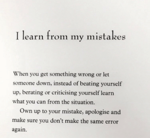 the situation: I learn from  mistakes  my  When you get something wrong or let  someone down, instead of beating yourself  up, berating or criticising yourself learn  what you can from the situation.  Own  your mistake, apologise and  up to  make sure you don't make the same error  again