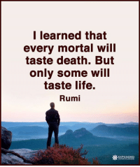 Expanded Consciousness: I learned that  every mortal will  taste death. But  only some will  taste life.  Rumi  EXPANDED Expanded Consciousness