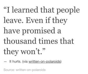 "Source, Via, and They: ""I learned that people  leave. Even if they  have promised a  thousand times that  they won't.""  60  It hurts. (via written-on-polaroids)  Source: written-on-polaroids"