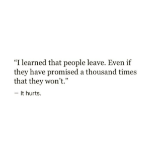 """Learned That: """"I learned that people leave. Even if  they have promised a thousand times  that they won't.""""  4 29  It hurts."""