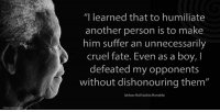 "Memes, Nelson Mandela, and Fate: ""I learned that to humiliate  another person is to make  him suffer an unnecessarily  cruel fate. Even as a boy, I  defeated my opponents  without dishonouring them""  Nelson Rolihlahla Mandela ""I learned that to humiliate another person is to make him suffer an unnecessarily cruel fate. Even as a boy, I defeated my opponents without dishonouring them."" ~ Nelson Mandela from Long Walk to Freedom, 1994 #LivingTheLegacy #MadibaRemembered   www.nelsonmandela.org www.mandeladay.com archive.nelsonmandela.org"