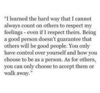 "Respect, Control, and Good: ""I learned the hard way that I cannot  always count on others to respect my  feelings even if I respect theirs. Being  a good person doesn't guarantee that  others will be good people. You only  have control over yourself and how you  choose to be as a person. As for others,  you can only choose to accept them or  walk away."""