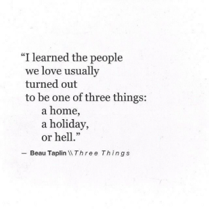 "Beau: ""I learned the people  we love usually  turned out  to be one of three things:  a home,  a holiday,  or hell.""  22  Beau Taplin Three Things"