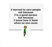I learned to care people  not because  I'm a good person  but because  I know how it feels  when no one cares