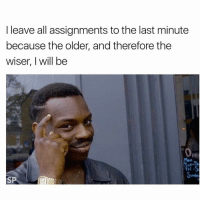 When your parents get mad at you for procrastinating show them this: I leave all assignments to the last minute  because the older, and therefore the  wiser, I will be  Tri-S  SP When your parents get mad at you for procrastinating show them this