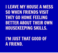 Dank, My House, and 🤖: I LEAVE MY HOUSE A MESS  SO WHEN FRIENDS VISIT  THEY GO HOME FEELING  BETTER ABOUT THEIR OWN  HOUSEKEEPING SKILLS.  I'M JUST THAT G00D 0F  A FRIEND.