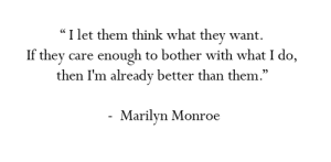 "https://iglovequotes.net/: ""I let them think what they want.  If they care enough to bother with what I do,  then I'm already better than them.""  Marilyn Monroe https://iglovequotes.net/"
