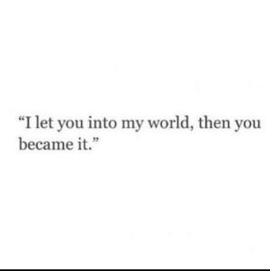 "World, You, and Then: ""I let you into my world, then you  became it."""