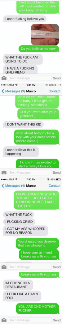 OHMYGOD: I lied about being on the  pill! I just wanted to have  your baby I'm sorry  I can't fucking believe you  pregnant CID  not pregnant  Do you believe me now  WHAT THE FUCK AM I  GOING TO DO  I HAVE A FUCKING  GIRLFRIEND  O Text Message  Send   ...oo AT&T  6:34 PM  20%  K Messages (3) Marco  Contact  What do you want name  the baby if it's a girl l'm  thinking sharkiesha  Or if you want after your  girlfriend  I DONT WANT THIS KID  what about Anthony for a  boy with your name for his  middle name  I can't believe this is  happening  I know I'm so excited to  start a family l love  you  Text Message  Send   7:50 PM  49%  AT&T  K Messages (4) Marco  Contact  I DONT EVEN KNOW WHO  YOU ARE I JUST GOT A  RANDOM NUMBER AND  TEXTED IT  WHAT THE FUCK  I FUCKING CRIED  I GOT MY ASS WHOOPED  FOR NO REASON  You cheated you deserve  that ass whooping  hope your girlfriend  breaks up with your ass  O Text Message  Send   breaks up with your ass  IM CRYING IN A  RESTAURANT  I LOOK LIKE A DAMN  FOOL  YOU ARE ONE MOTHER  FUCKER  O Text Message  Send OHMYGOD