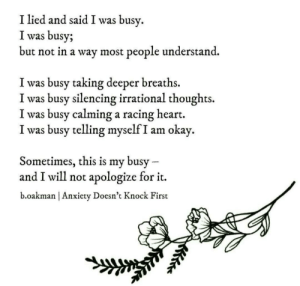 Anxiety, Heart, and Okay: I lied and said I was busv,  I was busy;  but not in a wav most people understand.  I was busy taking deeper breaths.  I was busy silencing irrational thoughts.  I was busy calming a racing heart.  I was busy telling myself I am okay.  Sometimes, this is my busy  and I will not apologize for it.  b.oakman | Anxiety Doesn't Knock First