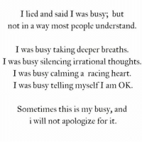 I lied and said I was busy, but  not in a way most people understand.  I was busy taking deeper breaths.  I was busy silencing irrational thoughts.  I was busy calming a racing heart.  I was busy telling myself I am OK.  Sometimes this is my busy, and  i will not apologize for it. This is my busy! ✌🏽