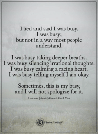 I lied and said I was busy.  I was busy;  but not in a way most people  understand.  I was busy taking deeper breaths.  I was busy silencing irrational thoughts.  I was busy calming a racing heart.  I was busy telling myself I am okay.  Sometimes, this is my busy,  and I will not apologize for it.  boakman Anxiety Doesn't Knock First ~~Miss Wicked