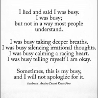 I lied and said I was busy  I was busy;  but not in a way most people  understand  I was busy taking deeper breaths.  was busy silencing irrational thoughts  I was busy calming a racing heart.  l was busy telling myself am okay.  Sometimes, this is my busy,  and I will not apologize for it.  b Oakman Anxiety Doesn't Knock First Via @b.oakman 🙏🏻 . anxiety ptsd abused survivor narcissisticabuse npd narcissism domesticviolence stalker depression
