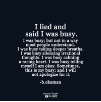 Life, Heart, and Okay: I lied and  said I was busy  I was busy; but not in a way  most people understand.  I was busy taking deeper breaths.  I was busy silencing irrational  thoughts. I was busy calming  a racing heart. I was busy telling  myself I am okay. Sometimes,  this is my busy; and I will  not apologize for it.  -b.okaman.  Lessons Taught  By LIFE <3