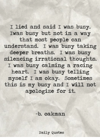 Heart, Okay, and Quotes: I lied and said I was busy.  Iwas busy but not in a way  that most people can  understand. I was busy taking  deeper breaths. I was busy  silencing irrational thoughts.  I was busy calming a racing  heart. I was busy telling  myself I am okay. Sometimes  this is my busy and I will not  apologize for it.  b. oakman  Daily Quotes