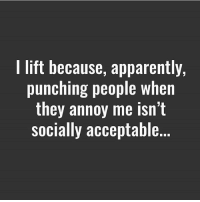 Apparently, Gym, and Lift: I lift because, apparently,  punching people when  they annoy me isn't  socially acceptable. Apparently.