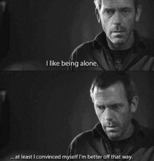 Being Alone, Like, and I Like Being Alone: I like being alone.  at least I convinced myself I'm better off that way.